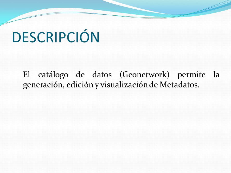 DESCRIPCIÓN El catálogo de datos (Geonetwork) permite la generación, edición y visualización de Metadatos.