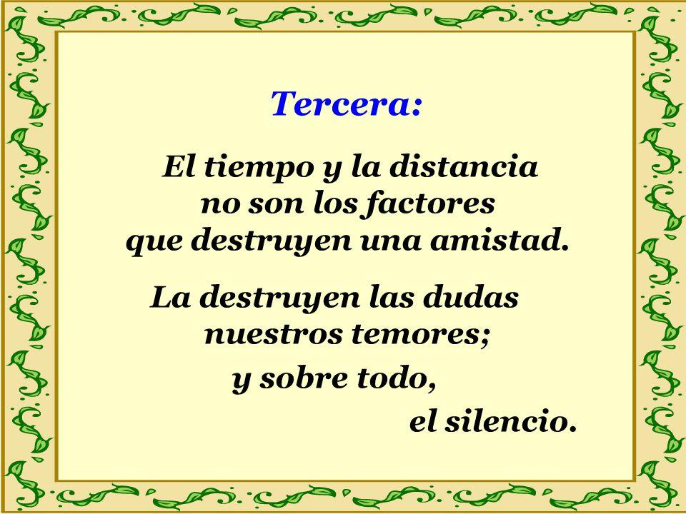 Tercera: El tiempo y la distancia no son los factores que destruyen una amistad. La destruyen las dudas nuestros temores; y sobre todo, el silencio.