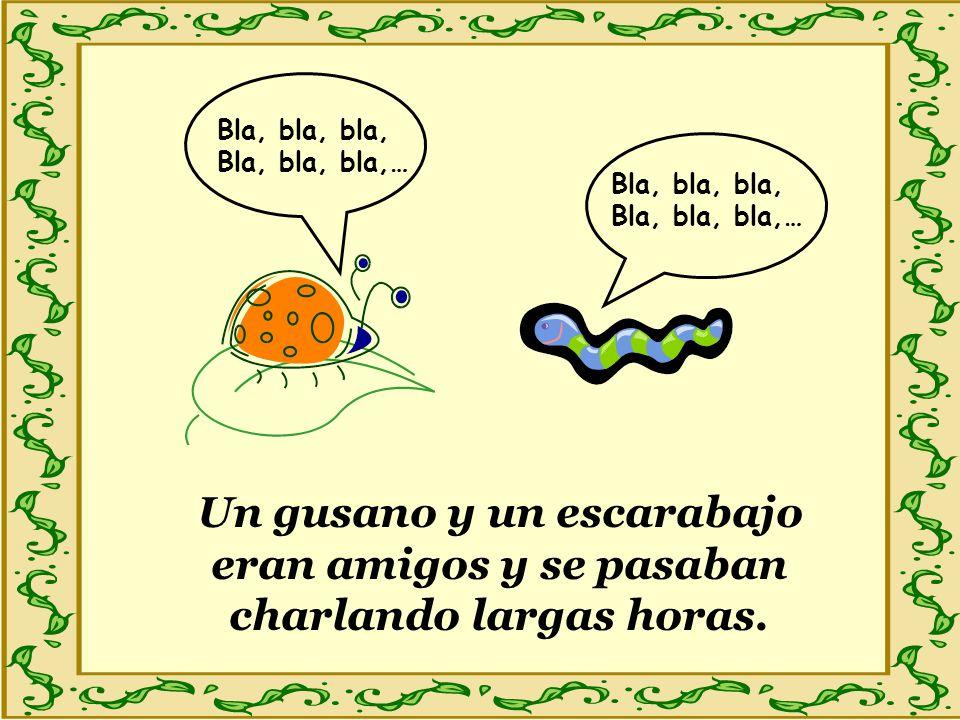 Un gusano y un escarabajo eran amigos y se pasaban charlando largas horas. Bla, bla, bla, Bla, bla, bla,… Bla, bla, bla, Bla, bla, bla,…