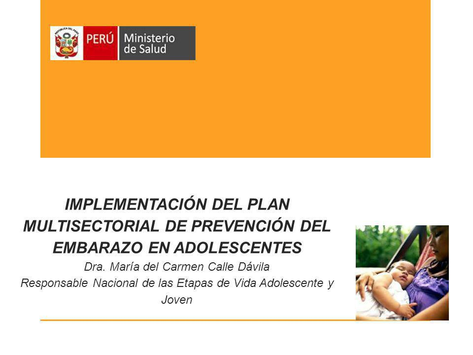 IMPLEMENTACIÓN DEL PLAN MULTISECTORIAL DE PREVENCIÓN DEL EMBARAZO EN ADOLESCENTES Dra. María del Carmen Calle Dávila Responsable Nacional de las Etapa