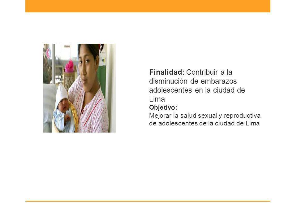 Finalidad: Contribuir a la disminución de embarazos adolescentes en la ciudad de Lima Objetivo: Mejorar la salud sexual y reproductiva de adolescentes