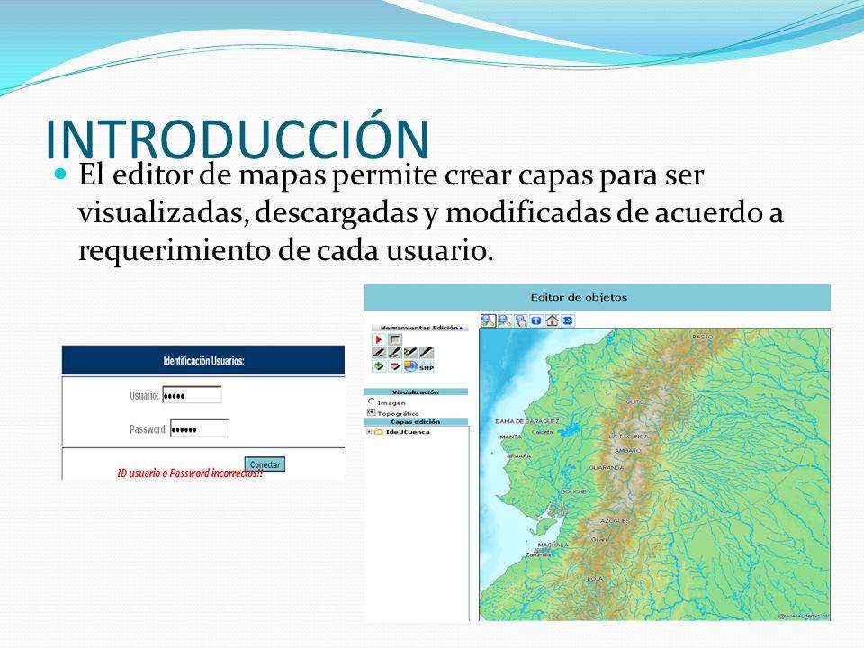 INTRODUCCIÓN El editor de mapas permite crear capas para ser visualizadas, descargadas y modificadas de acuerdo a requerimiento de cada usuario.