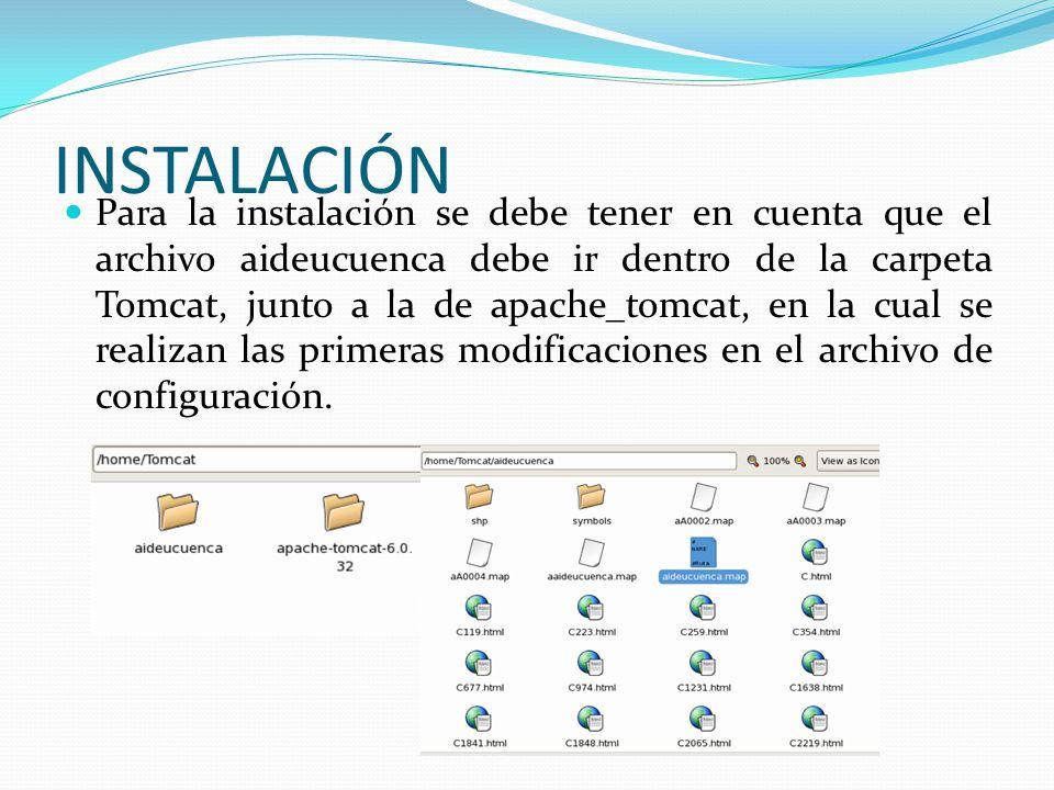 INSTALACIÓN Para la instalación se debe tener en cuenta que el archivo aideucuenca debe ir dentro de la carpeta Tomcat, junto a la de apache_tomcat, en la cual se realizan las primeras modificaciones en el archivo de configuración.