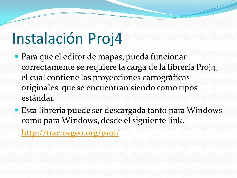 Instalación Proj4 Para que el editor de mapas, pueda funcionar correctamente se requiere la carga de la librería Proj4, el cual contiene las proyecciones cartográficas originales, que se encuentran siendo como tipos estándar.