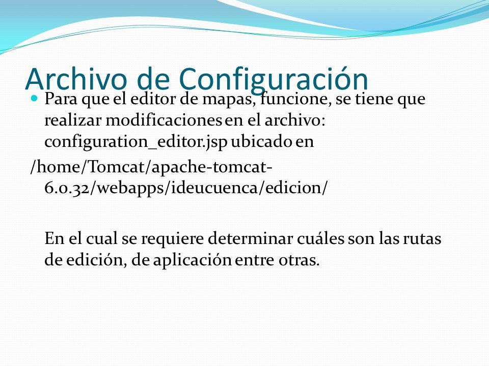 Archivo de Configuración Para que el editor de mapas, funcione, se tiene que realizar modificaciones en el archivo: configuration_editor.jsp ubicado en /home/Tomcat/apache-tomcat- 6.0.32/webapps/ideucuenca/edicion/ En el cual se requiere determinar cuáles son las rutas de edición, de aplicación entre otras.