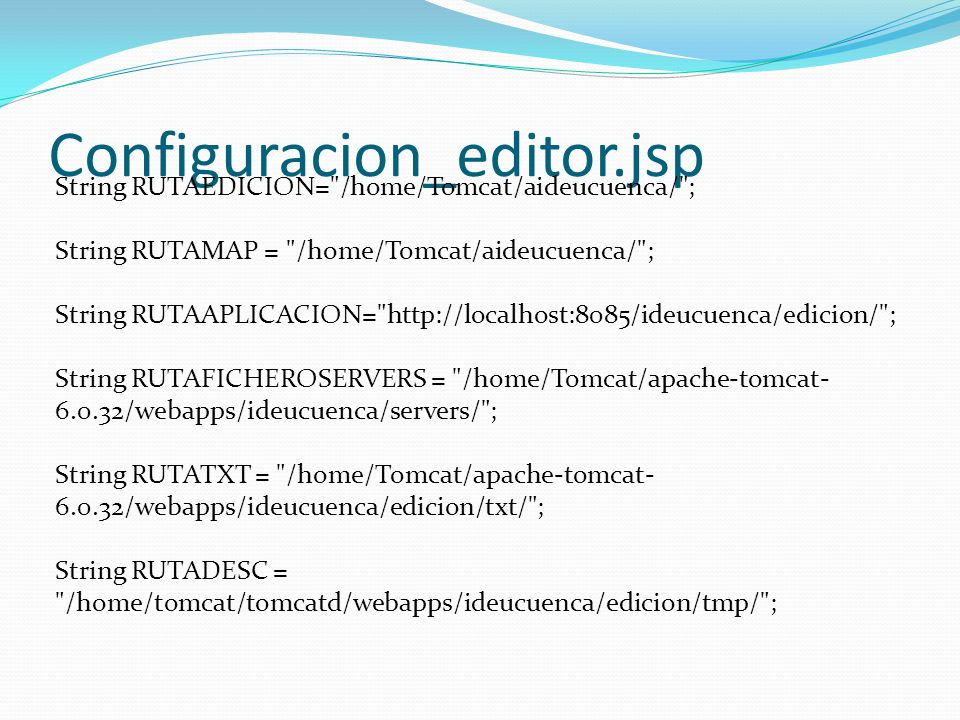 Configuracion_editor.jsp String RUTAEDICION= /home/Tomcat/aideucuenca/ ; String RUTAMAP = /home/Tomcat/aideucuenca/ ; String RUTAAPLICACION= http://localhost:8085/ideucuenca/edicion/ ; String RUTAFICHEROSERVERS = /home/Tomcat/apache-tomcat- 6.0.32/webapps/ideucuenca/servers/ ; String RUTATXT = /home/Tomcat/apache-tomcat- 6.0.32/webapps/ideucuenca/edicion/txt/ ; String RUTADESC = /home/tomcat/tomcatd/webapps/ideucuenca/edicion/tmp/ ;