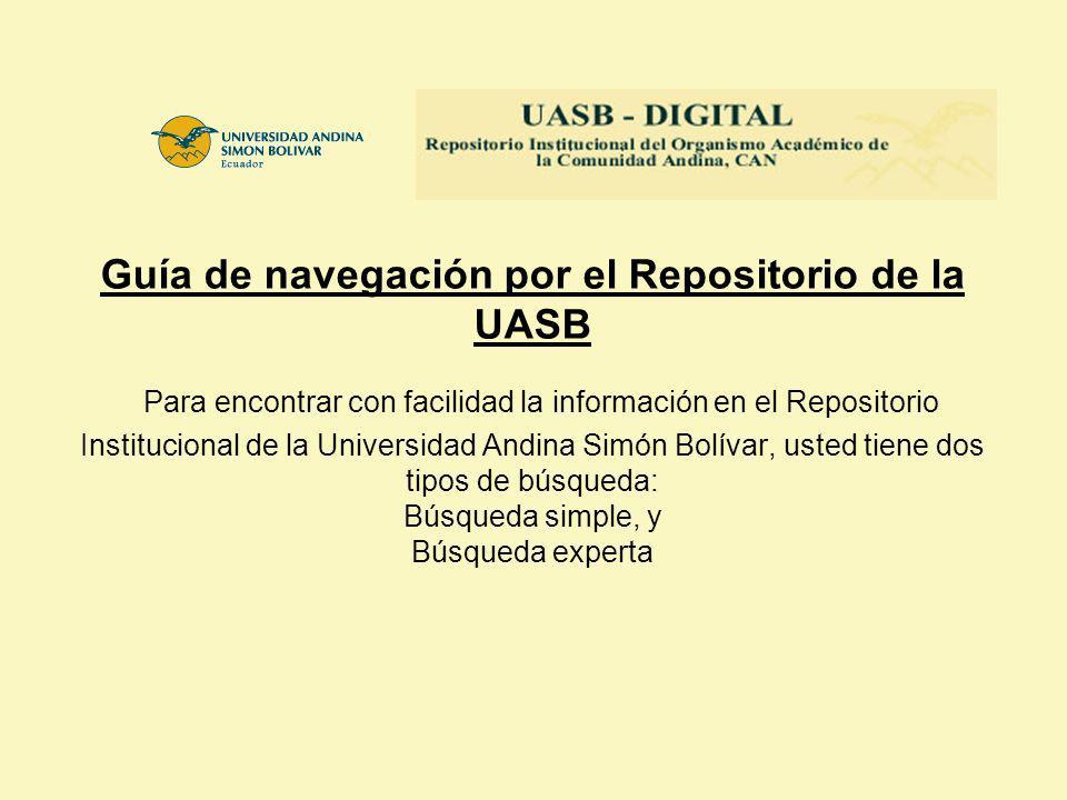 Guía de navegación por el Repositorio de la UASB Para encontrar con facilidad la información en el Repositorio Institucional de la Universidad Andina Simón Bolívar, usted tiene dos tipos de búsqueda: Búsqueda simple, y Búsqueda experta