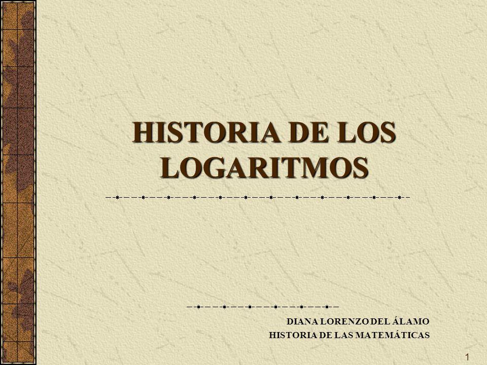 1 HISTORIA DE LOS LOGARITMOS DIANA LORENZO DEL ÁLAMO HISTORIA DE LAS MATEMÁTICAS