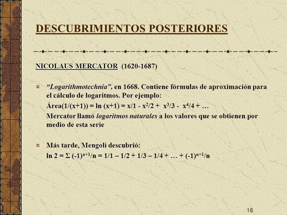 16 DESCUBRIMIENTOS POSTERIORES NICOLAUS MERCATOR NICOLAUS MERCATOR (1620-1687) Logarithmotechnia, en 1668.