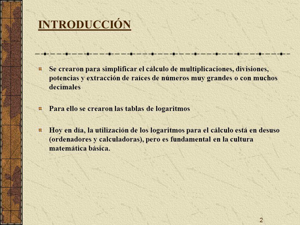2 INTRODUCCIÓN Se crearon para simplificar el cálculo de multiplicaciones, divisiones, potencias y extracción de raíces de números muy grandes o con muchos decimales Para ello se crearon las tablas de logaritmos Hoy en día, la utilización de los logaritmos para el cálculo está en desuso (ordenadores y calculadoras), pero es fundamental en la cultura matemática básica.