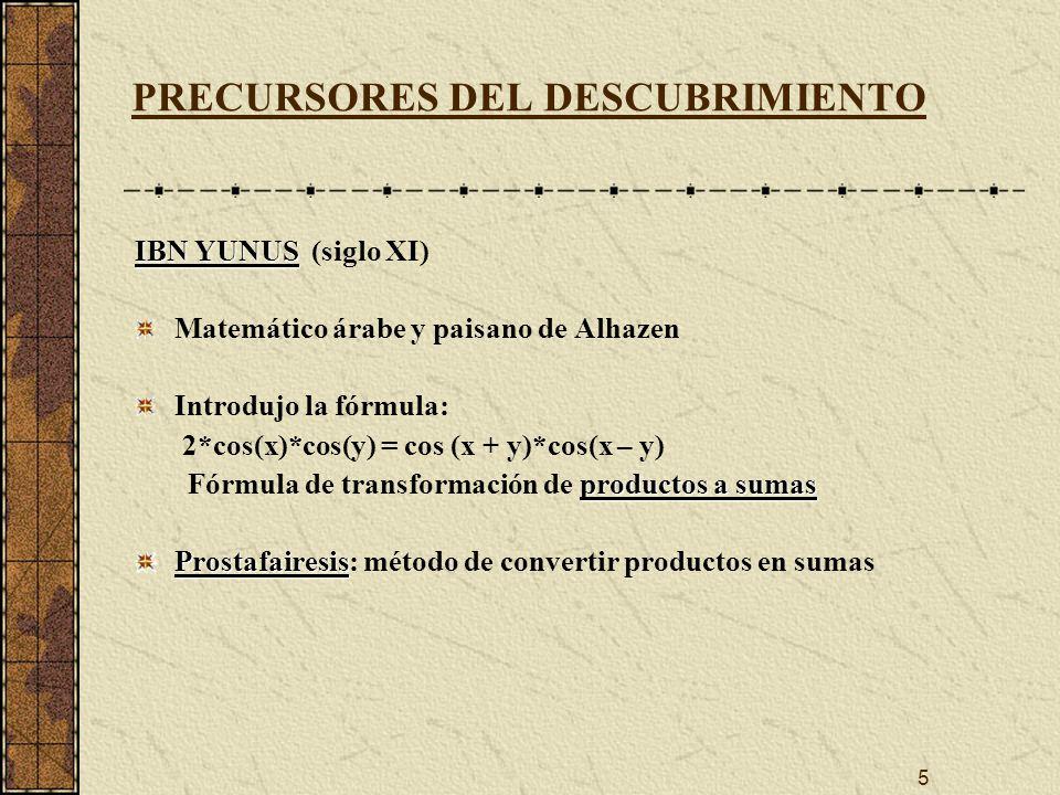 5 PRECURSORES DEL DESCUBRIMIENTO IBN YUNUS IBN YUNUS (siglo XI) Matemático árabe y paisano de Alhazen Introdujo la fórmula: 2*cos(x)*cos(y) = cos (x + y)*cos(x – y) productos a sumas Fórmula de transformación de productos a sumas Prostafairesis Prostafairesis: método de convertir productos en sumas