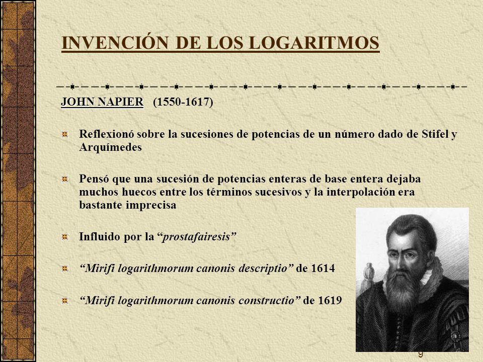 9 INVENCIÓN DE LOS LOGARITMOS JOHN NAPIER JOHN NAPIER (1550-1617) Reflexionó sobre la sucesiones de potencias de un número dado de Stifel y Arquímedes Pensó que una sucesión de potencias enteras de base entera dejaba muchos huecos entre los términos sucesivos y la interpolación era bastante imprecisa Influido por la prostafairesis Mirifi logarithmorum canonis descriptio de 1614 Mirifi logarithmorum canonis constructio de 1619