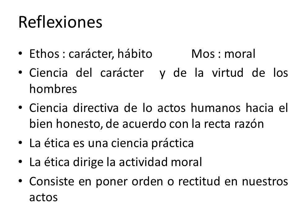 Reflexiones Ethos : carácter, hábito Mos : moral Ciencia del carácter y de la virtud de los hombres Ciencia directiva de lo actos humanos hacia el bie