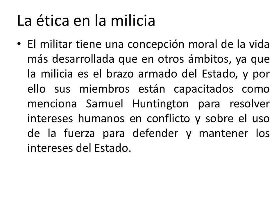 La ética en la milicia El militar tiene una concepción moral de la vida más desarrollada que en otros ámbitos, ya que la milicia es el brazo armado de