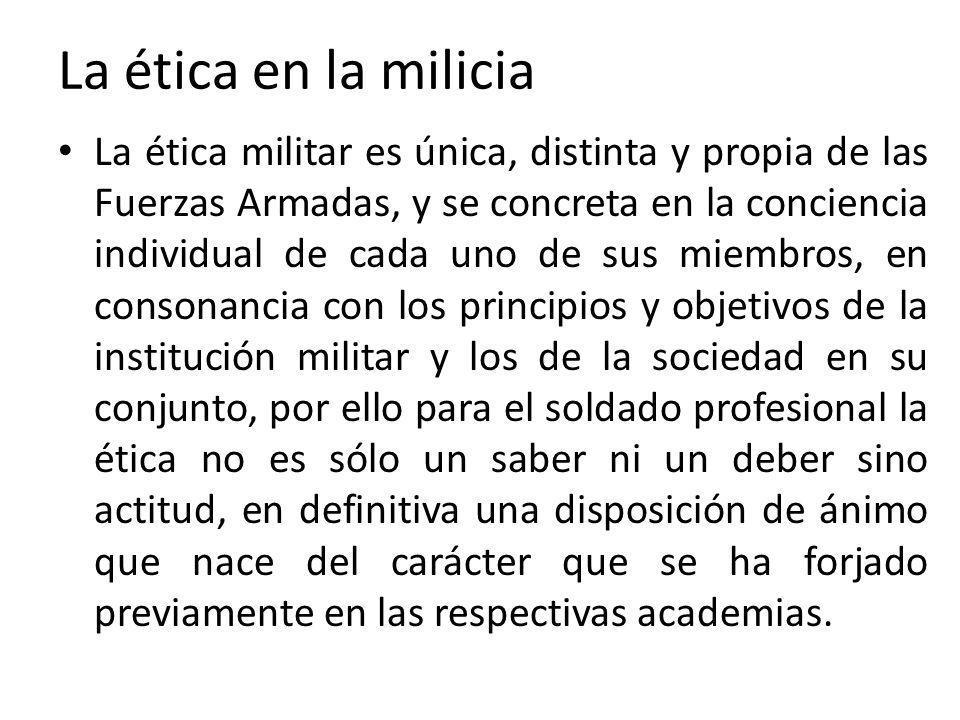 La ética en la milicia La ética militar es única, distinta y propia de las Fuerzas Armadas, y se concreta en la conciencia individual de cada uno de s