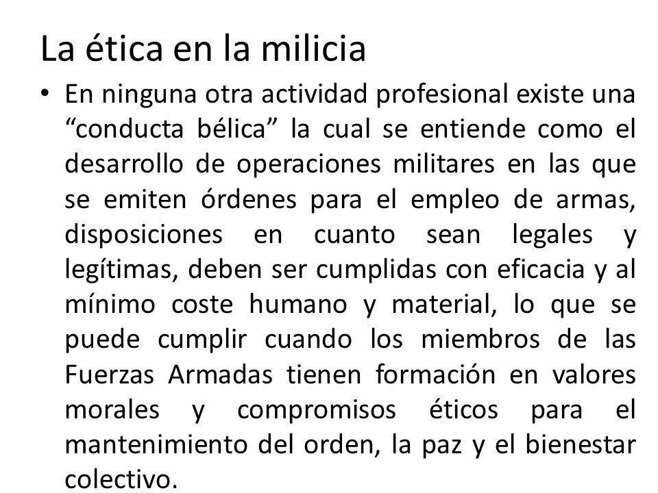 La ética en la milicia En ninguna otra actividad profesional existe una conducta bélica la cual se entiende como el desarrollo de operaciones militare