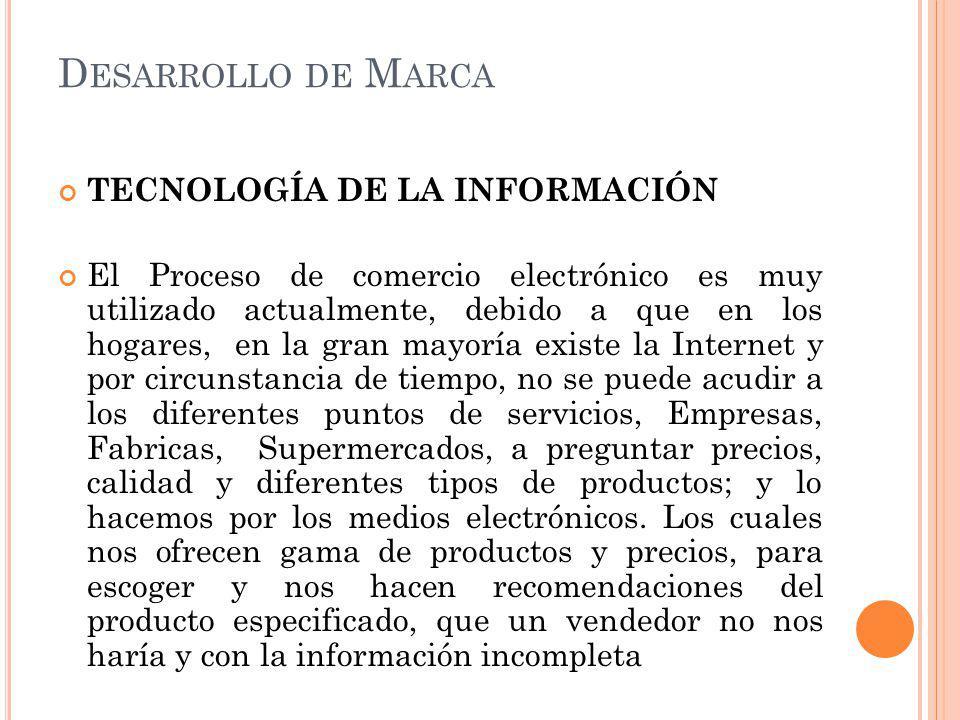 D ESARROLLO DE M ARCA TECNOLOGÍA DE LA INFORMACIÓN El Proceso de comercio electrónico es muy utilizado actualmente, debido a que en los hogares, en la