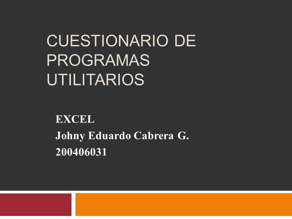 CUESTIONARIO DE PROGRAMAS UTILITARIOS EXCEL Johny Eduardo Cabrera G. 200406031