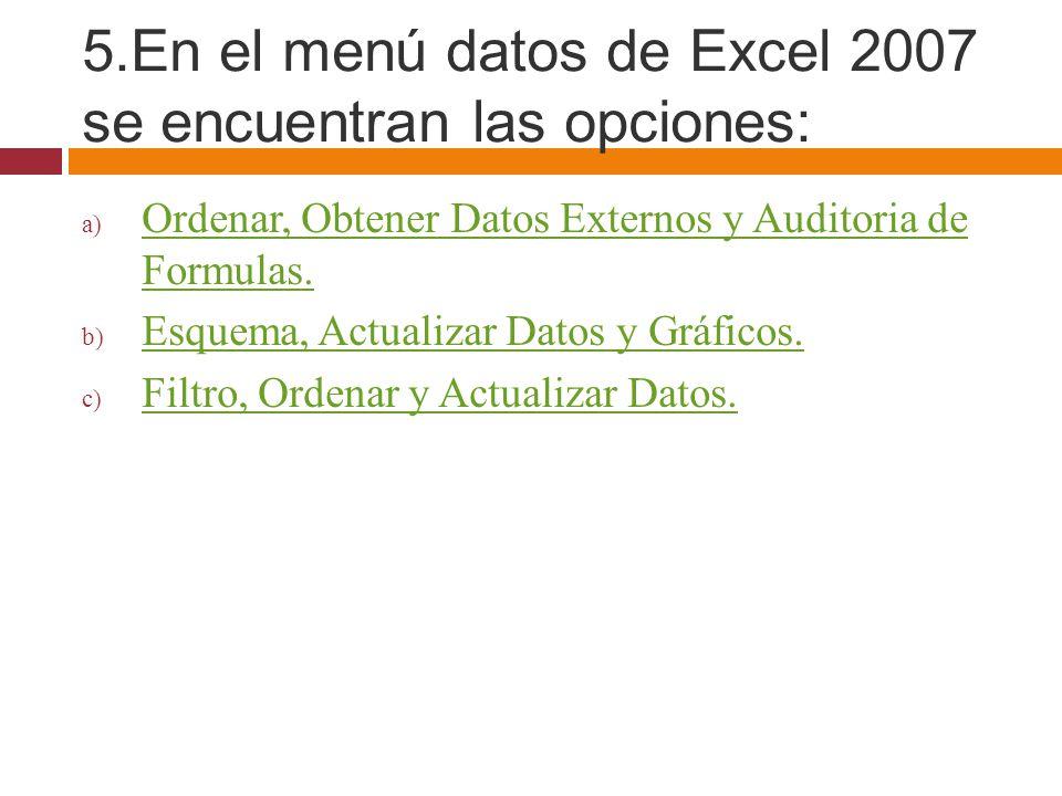 5.En el menú datos de Excel 2007 se encuentran las opciones: a) Ordenar, Obtener Datos Externos y Auditoria de Formulas. Ordenar, Obtener Datos Extern