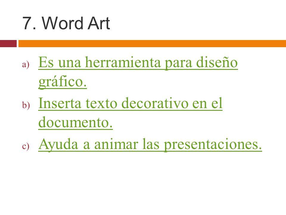 7. Word Art a) Es una herramienta para diseño gráfico. Es una herramienta para diseño gráfico. b) Inserta texto decorativo en el documento. Inserta te
