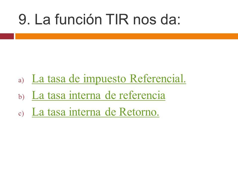 9. La función TIR nos da: a) La tasa de impuesto Referencial. La tasa de impuesto Referencial. b) La tasa interna de referencia La tasa interna de ref