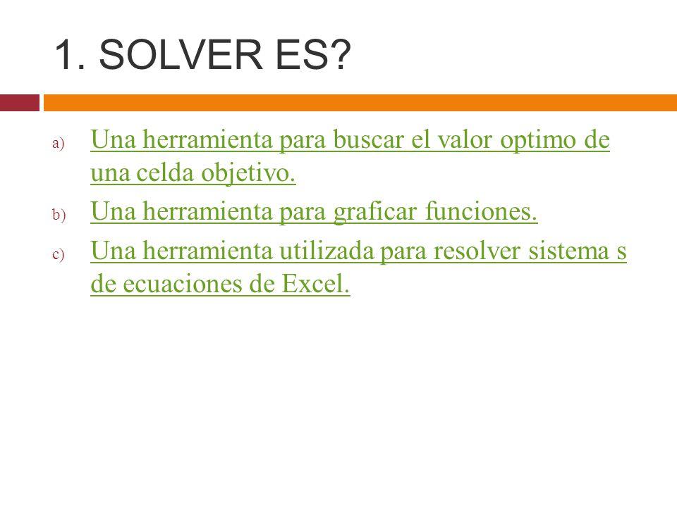 1. SOLVER ES? a) Una herramienta para buscar el valor optimo de una celda objetivo. Una herramienta para buscar el valor optimo de una celda objetivo.
