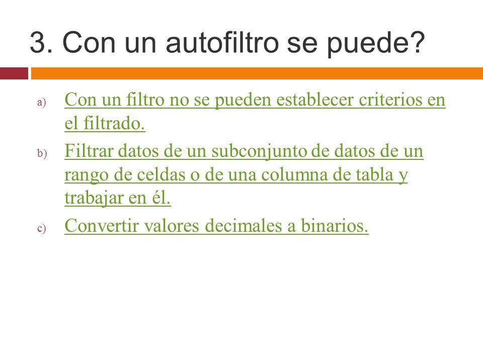 3. Con un autofiltro se puede? a) Con un filtro no se pueden establecer criterios en el filtrado. Con un filtro no se pueden establecer criterios en e