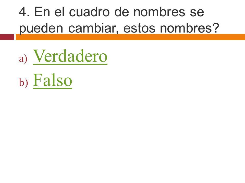 4. En el cuadro de nombres se pueden cambiar, estos nombres? a) Verdadero Verdadero b) Falso Falso