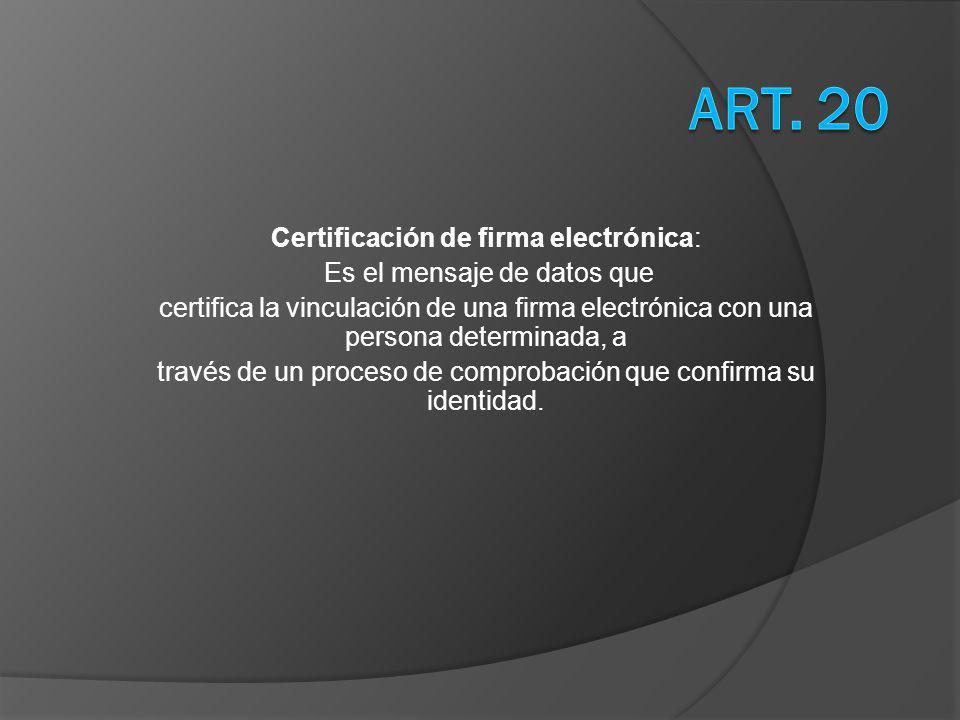 Certificación de firma electrónica: Es el mensaje de datos que certifica la vinculación de una firma electrónica con una persona determinada, a través de un proceso de comprobación que confirma su identidad.
