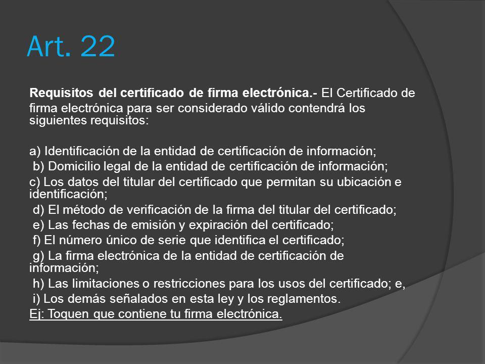 Art. 22 Requisitos del certificado de firma electrónica.- El Certificado de firma electrónica para ser considerado válido contendrá los siguientes req