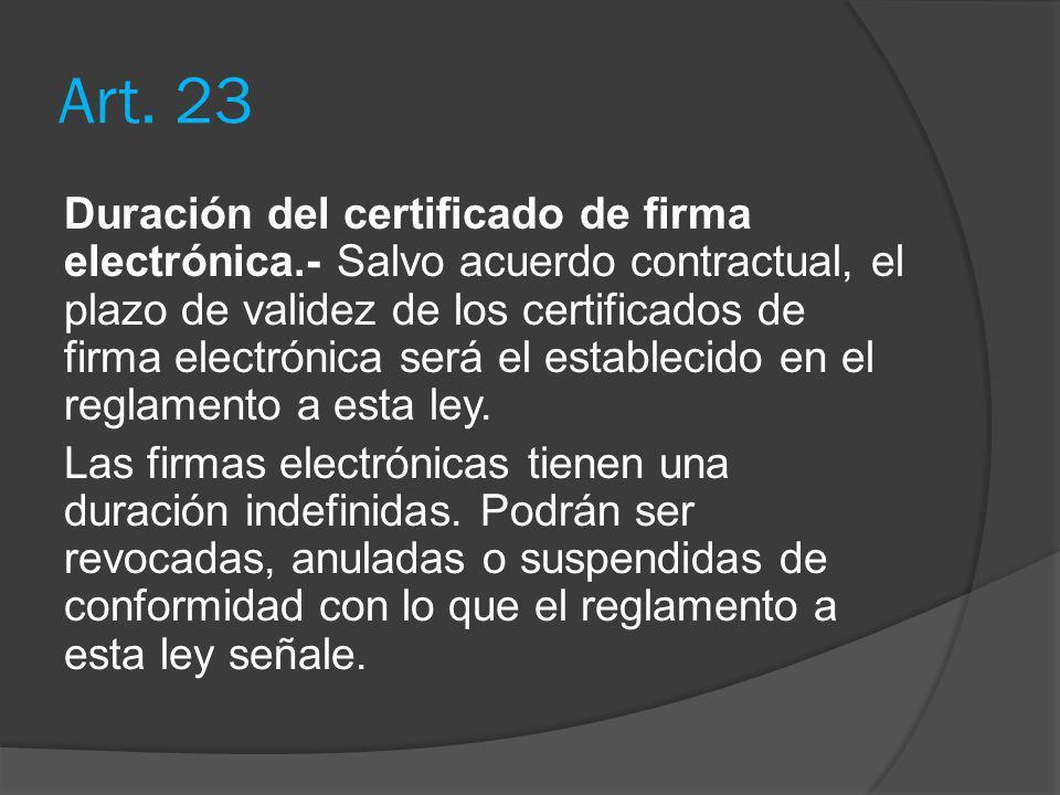 Art. 23 Duración del certificado de firma electrónica.- Salvo acuerdo contractual, el plazo de validez de los certificados de firma electrónica será e