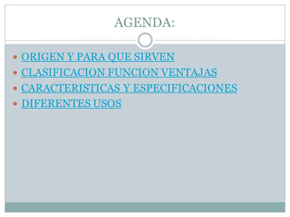 AGENDA: ORIGEN Y PARA QUE SIRVEN CLASIFICACION FUNCION VENTAJAS CARACTERISTICAS Y ESPECIFICACIONES DIFERENTES USOS