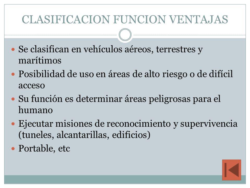 CLASIFICACION FUNCION VENTAJAS Se clasifican en vehículos aéreos, terrestres y marítimos Posibilidad de uso en áreas de alto riesgo o de difícil acces