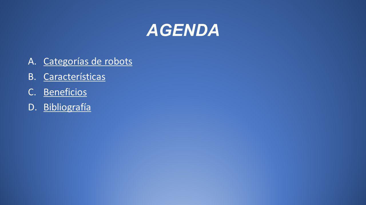 AGENDA A.Categorías de robotsCategorías de robots B.CaracterísticasCaracterísticas C.BeneficiosBeneficios D.BibliografíaBibliografía