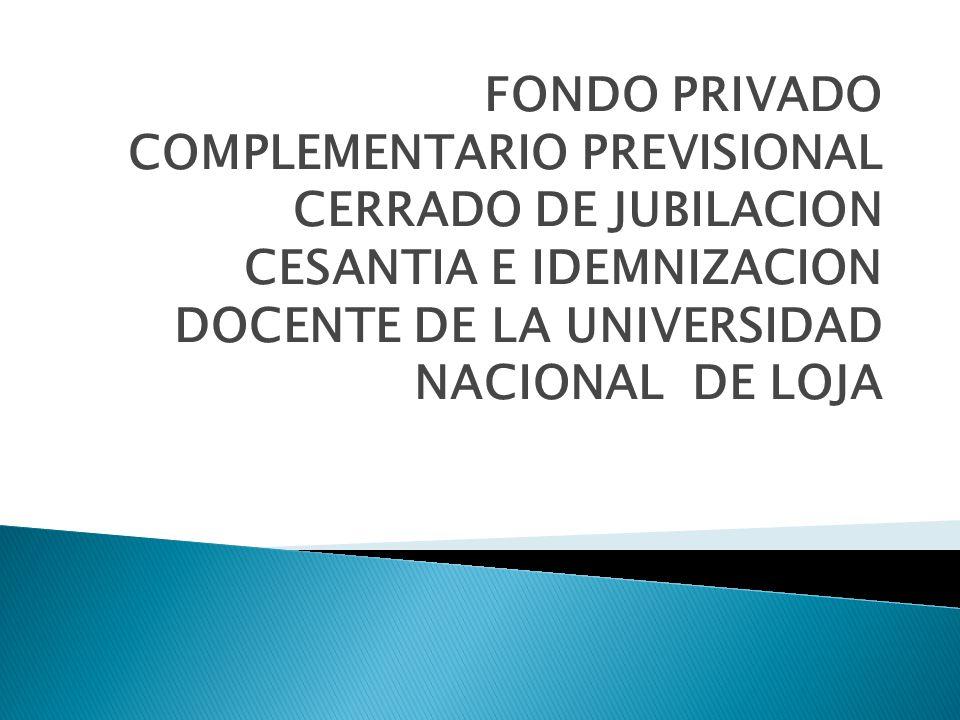 FONDO PRIVADO COMPLEMENTARIO PREVISIONAL CERRADO DE JUBILACION CESANTIA E IDEMNIZACION DOCENTE DE LA UNIVERSIDAD NACIONAL DE LOJA