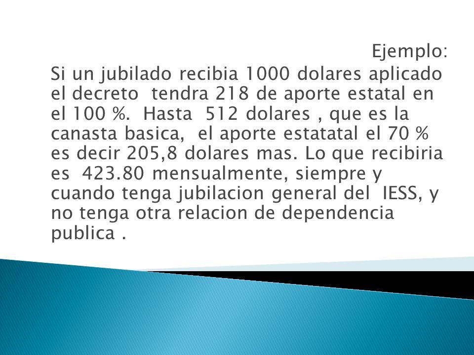 Ejemplo: Si un jubilado recibia 1000 dolares aplicado el decreto tendra 218 de aporte estatal en el 100 %.