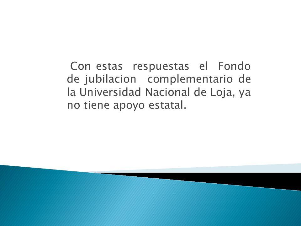 Con estas respuestas el Fondo de jubilacion complementario de la Universidad Nacional de Loja, ya no tiene apoyo estatal.
