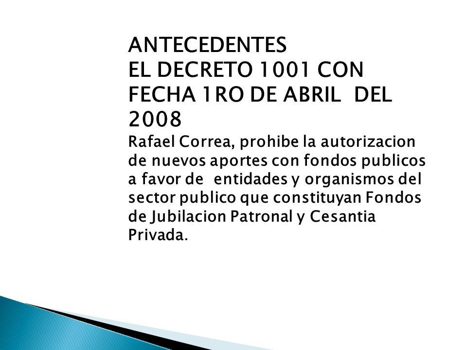 ANTECEDENTES EL DECRETO 1001 CON FECHA 1RO DE ABRIL DEL 2008 Rafael Correa, prohibe la autorizacion de nuevos aportes con fondos publicos a favor de entidades y organismos del sector publico que constituyan Fondos de Jubilacion Patronal y Cesantia Privada.