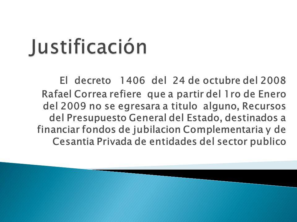 El decreto 1406 del 24 de octubre del 2008 Rafael Correa refiere que a partir del 1ro de Enero del 2009 no se egresara a titulo alguno, Recursos del Presupuesto General del Estado, destinados a financiar fondos de jubilacion Complementaria y de Cesantia Privada de entidades del sector publico