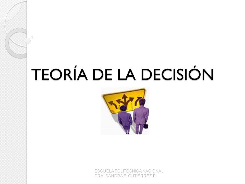 TEORÍA DE LA DECISIÓN ESCUELA POLITÉCNICA NACIONAL DRA. SANDRA E. GUTIÉRREZ P.