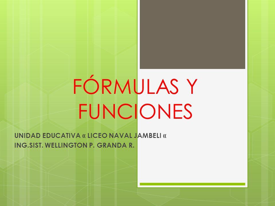 FÓRMULAS Y FUNCIONES UNIDAD EDUCATIVA « LICEO NAVAL JAMBELI « ING.SIST. WELLINGTON P. GRANDA R.