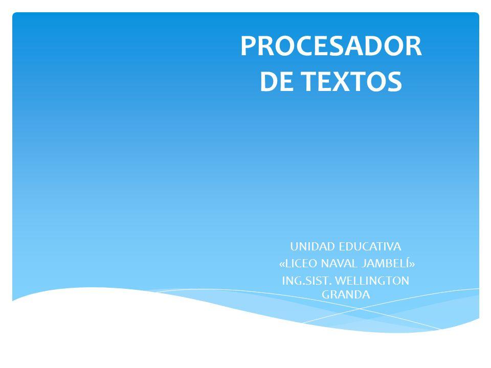 PROCESADOR DE TEXTOS UNIDAD EDUCATIVA «LICEO NAVAL JAMBELÍ» ING.SIST. WELLINGTON GRANDA