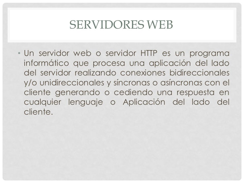 Un servidor web o servidor HTTP es un programa informático que procesa una aplicación del lado del servidor realizando conexiones bidireccionales y/o