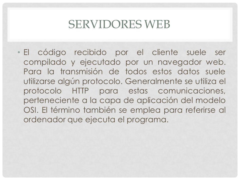 SERVIDORES WEB El código recibido por el cliente suele ser compilado y ejecutado por un navegador web. Para la transmisión de todos estos datos suele