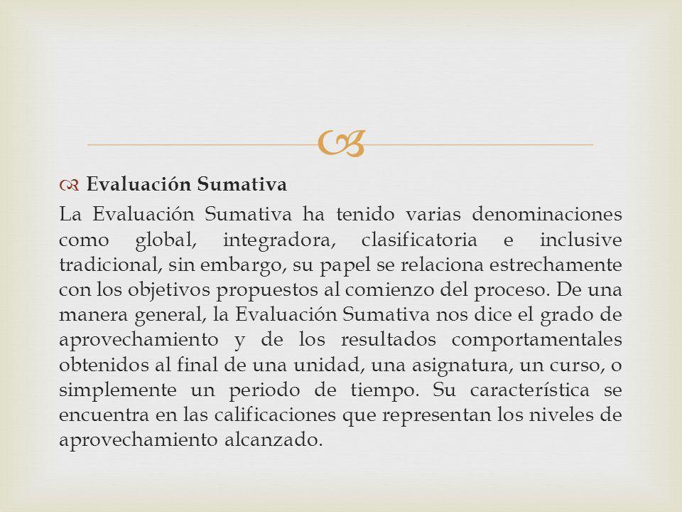 Evaluación Sumativa La Evaluación Sumativa ha tenido varias denominaciones como global, integradora, clasificatoria e inclusive tradicional, sin embar