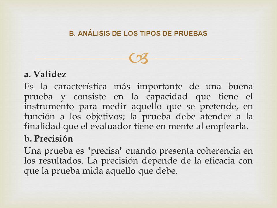 a. Validez Es la característica más importante de una buena prueba y consiste en la capacidad que tiene el instrumento para medir aquello que se prete