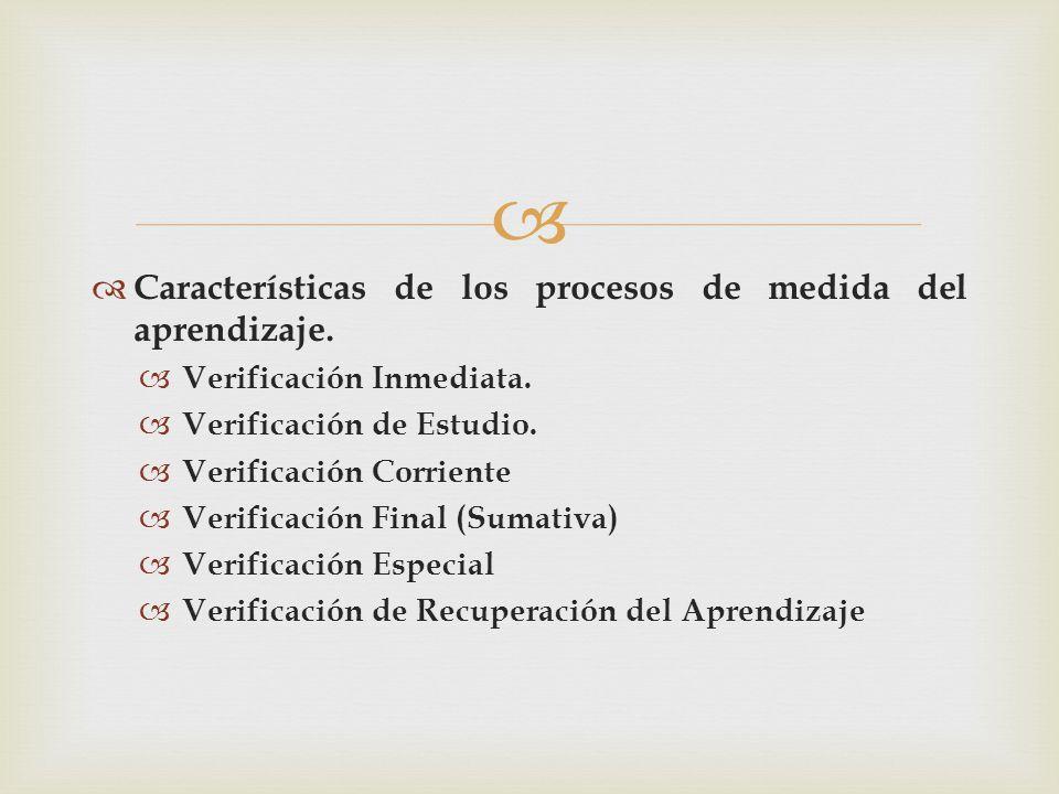 Características de los procesos de medida del aprendizaje. Verificación Inmediata. Verificación de Estudio. Verificación Corriente Verificación Final