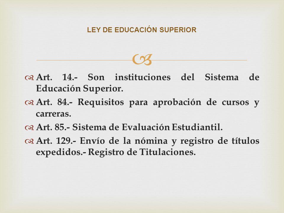 Art. 14.- Son instituciones del Sistema de Educación Superior. Art. 84.- Requisitos para aprobación de cursos y carreras. Art. 85.- Sistema de Evaluac