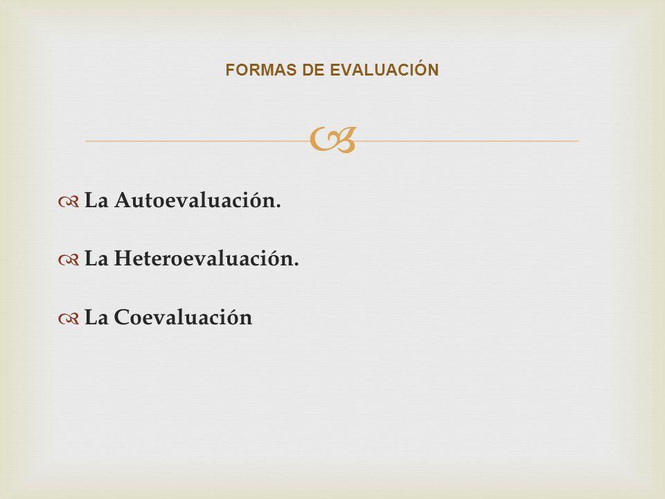 La Autoevaluación. La Heteroevaluación. La Coevaluación FORMAS DE EVALUACIÓN