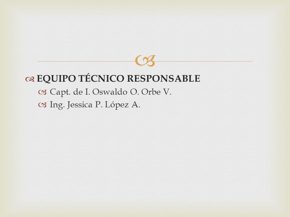 EQUIPO TÉCNICO RESPONSABLE Capt. de I. Oswaldo O. Orbe V. Ing. Jessica P. López A.